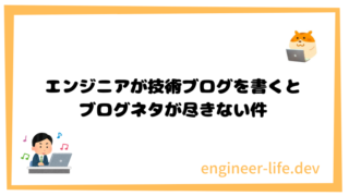 エンジニアが技術ブログを書くとブログネタが尽きない件